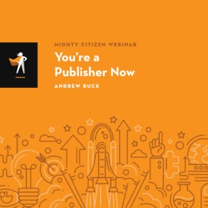 MIghty Citizen webinar - You're a Publisher Now advertisement